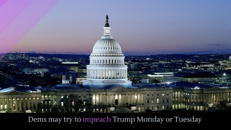 Dems may try to impeach Trump Monday or Tuesday
